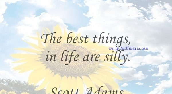 The best things in life are silly.Scott Adams