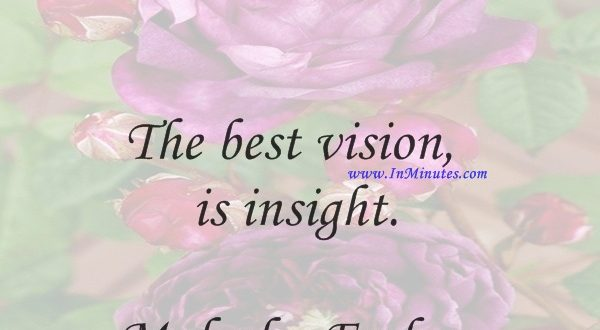 The best vision is insight.Malcolm Forbes
