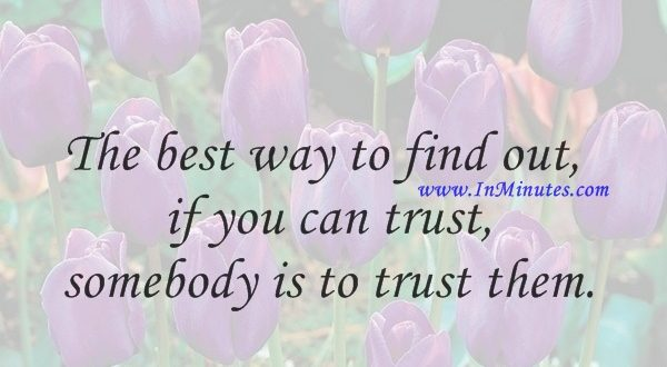 The best way to find out if you can trust somebody is to trust them.Ernest Hemingway