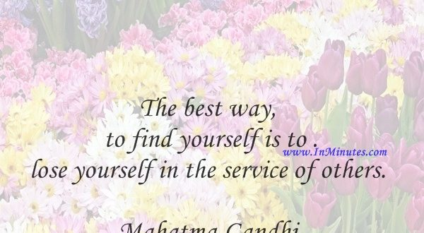 The best way to find yourself is to lose yourself in the service of others.Mahatma Gandhi