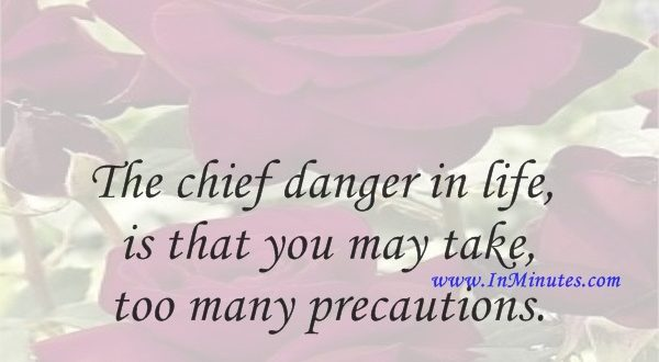 The chief danger in life is that you may take too many precautions. Alfred Adler