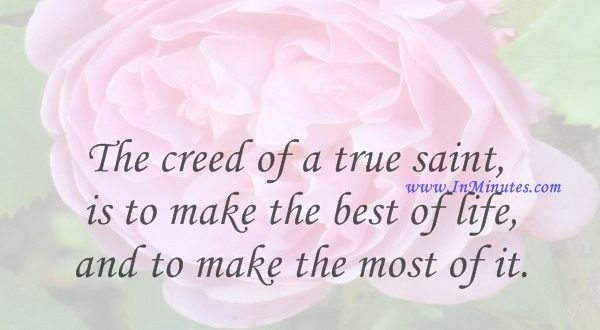 The creed of a true saint is to make the best of life, and to make the most of it.Edwin Hubbel Chapin