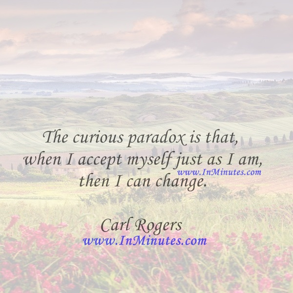 The curious paradox is that when I accept myself just as I am, then I can change.Carl Rogers