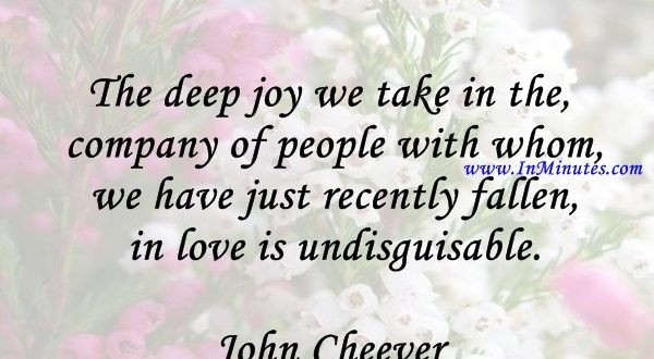The deep joy we take in the company of people with whom we have just recently fallen in love is undisguisable.John Cheever