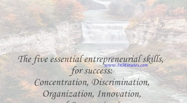 The five essential entrepreneurial skills for success Concentration, Discrimination, Organization, Innovation and Communication.Harold S. Geneen