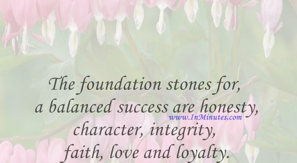 The foundation stones for a balanced success are honesty, character, integrity, faith, love and loyalty.Zig Ziglar