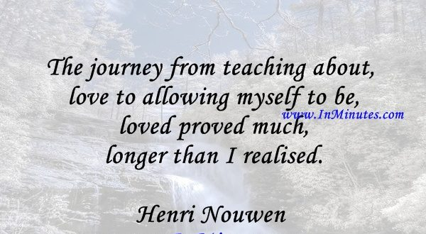 The journey from teaching about love to allowing myself to be loved proved much longer than I realised.Henri Nouwen