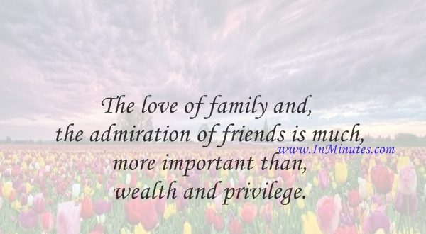 The love of family and the admiration of friends is much more important than wealth and privilege.Charles Kuralt