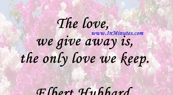 The love we give away is the only love we keep.Elbert Hubbard