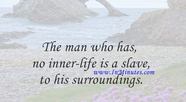 The man who has no inner-life is a slave to his surroundings.Henri Frederic Amiel