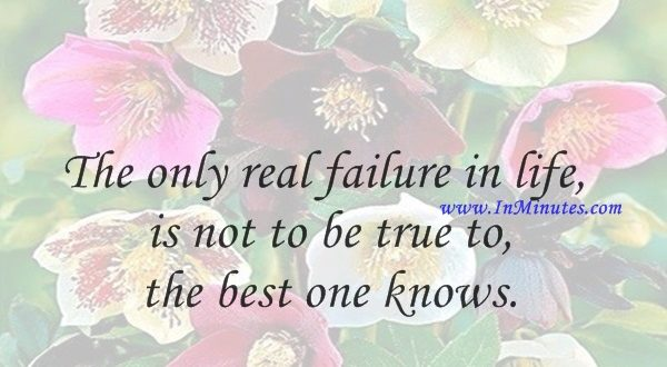 The only real failure in life is not to be true to the best one knows.Buddha