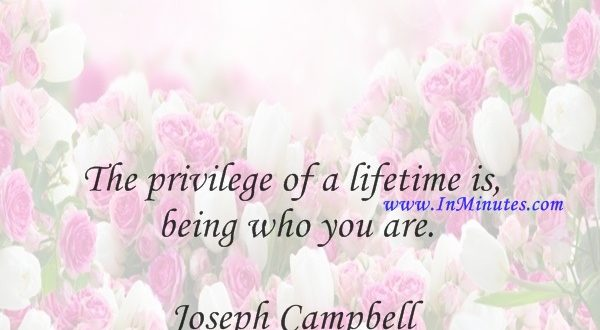 The privilege of a lifetime is being who you are.Joseph Campbell