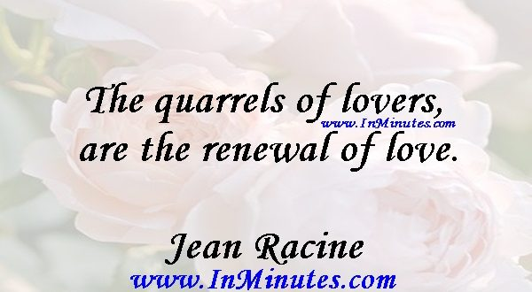 The quarrels of lovers are the renewal of love.Jean Racine