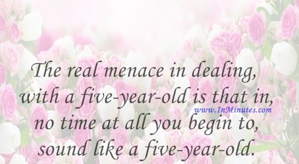 The real menace in dealing with a five-year-old is that in no time at all you begin to sound like a five-year-old.Jean Kerr