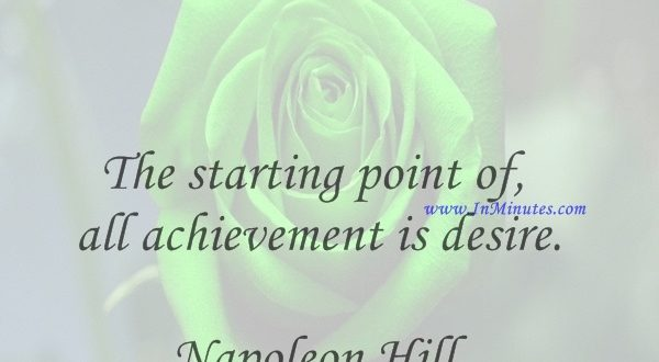 The starting point of all achievement is desire.Napoleon Hill