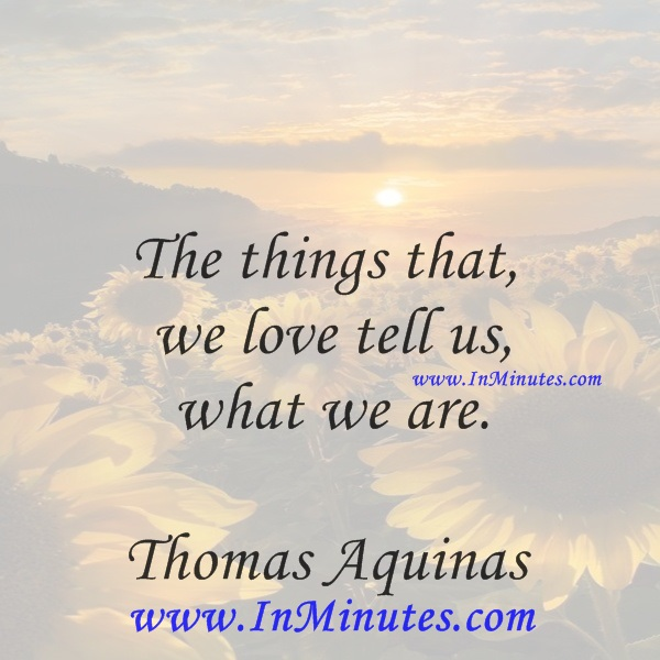 The things that we love tell us what we are.Thomas Aquinas
