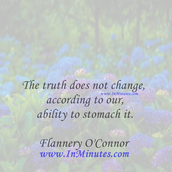 The truth does not change according to our ability to stomach it.Flannery O'Connor
