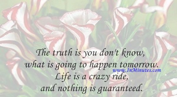 The truth is you don't know what is going to happen tomorrow. Life is a crazy ride, and nothing is guaranteed.Eminem