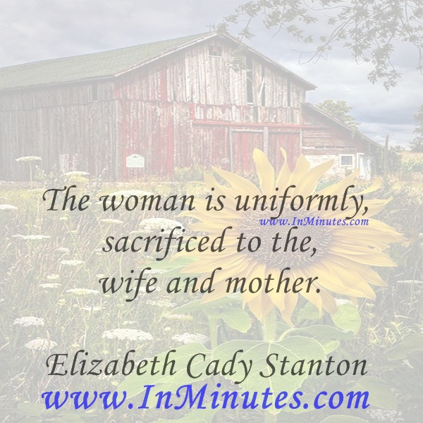 The woman is uniformly sacrificed to the wife and mother.Elizabeth Cady Stanton