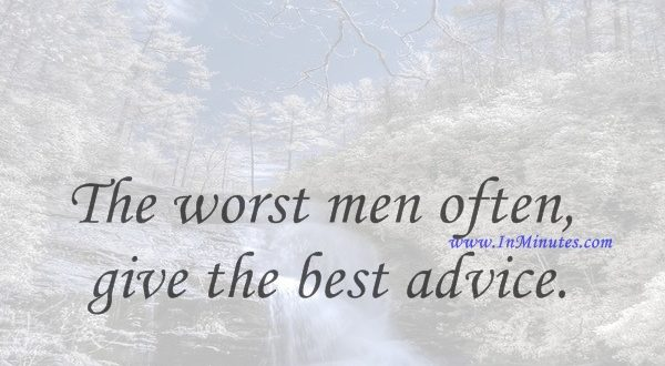 The worst men often give the best advice.Francis Bacon