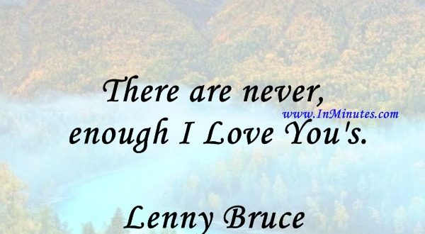 There are never enough I Love You's.Lenny Bruce