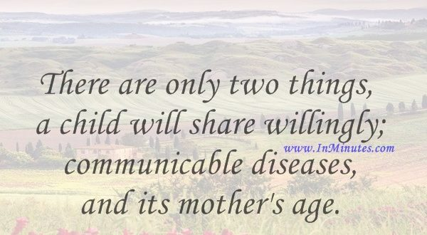 There are only two things a child will share willingly; communicable diseases and its mother's age.Benjamin Spock