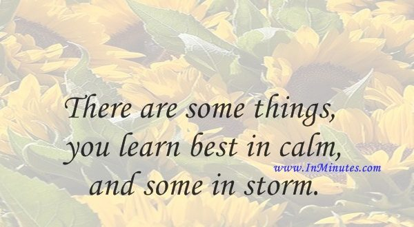 There are some things you learn best in calm, and some in storm.Willa Cather
