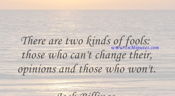 There are two kinds of fools those who can't change their opinions and those who won't.Josh Billings
