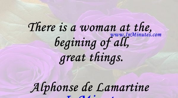 There is a woman at the begining of all great things.Alphonse de Lamartine