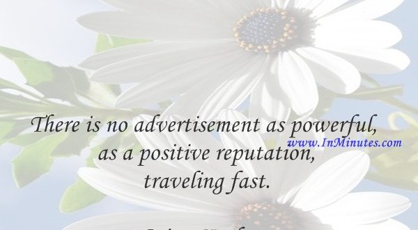 There is no advertisement as powerful as a positive reputation traveling fast.Brian Koslow