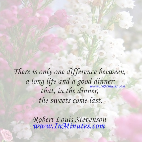 There is only one difference between a long life and a good dinner that, in the dinner, the sweets come last.Robert Louis Stevenson