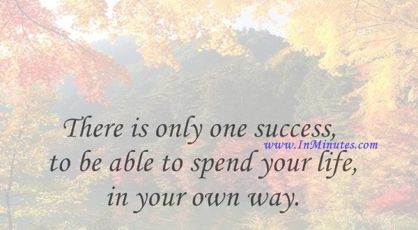 There is only one success - to be able to spend your life in your own way.Christopher Morley