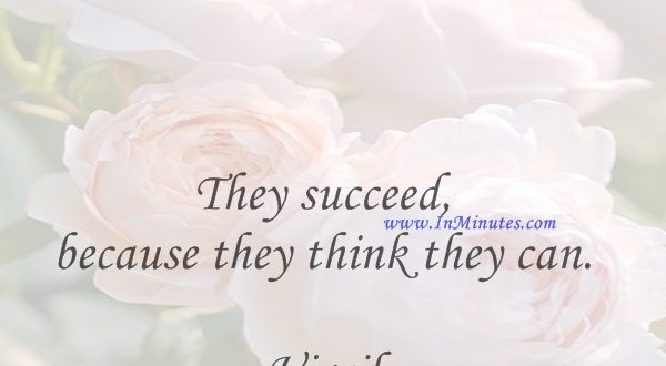 They succeed, because they think they can.Virgil