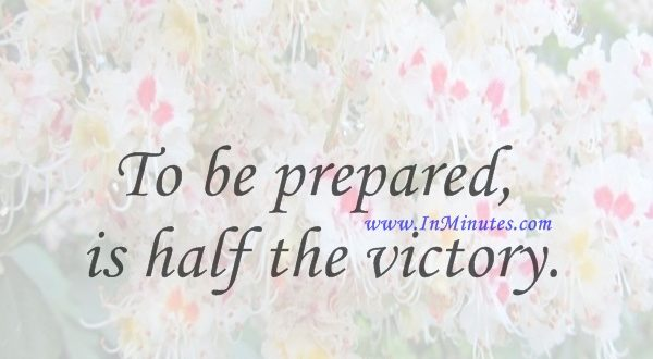 To be prepared is half the victory.Miguel de Cervantes