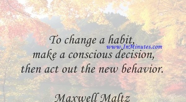 To change a habit, make a conscious decision, then act out the new behavior.Maxwell Maltz