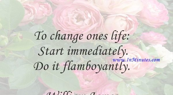 To change ones life Start immediately. Do it flamboyantly.William James
