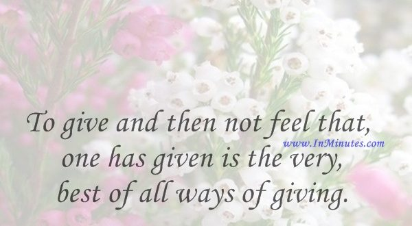 To give and then not feel that one has given is the very best of all ways of giving.Max Beerbohm