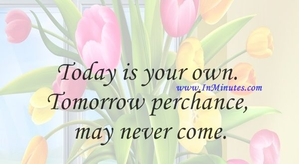 Today is your own. Tomorrow perchance may never come.Swami Sivananda