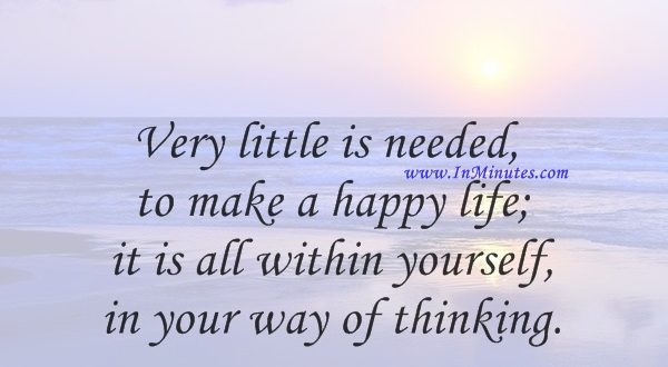 Very little is needed to make a happy life; it is all within yourself, in your way of thinking.Marcus Aurelius
