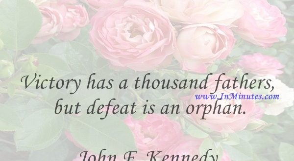 Victory has a thousand fathers, but defeat is an orphan.John F. Kennedy