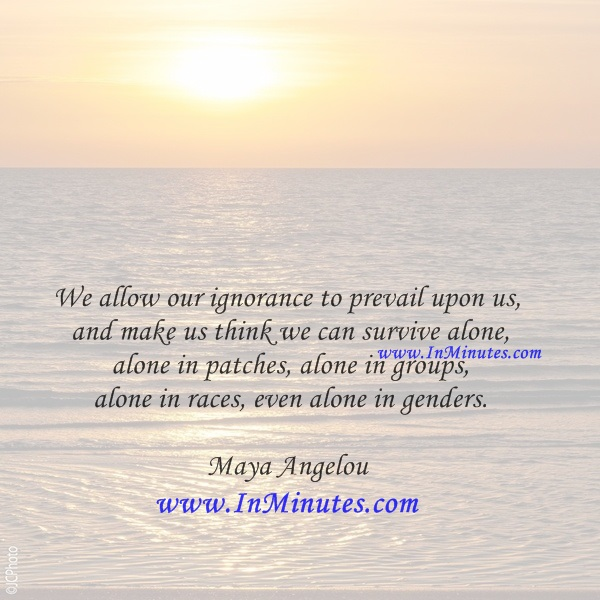 We allow our ignorance to prevail upon us and make us think we can survive alone, alone in patches, alone in groups, alone in races, even alone in genders.Maya Angelou