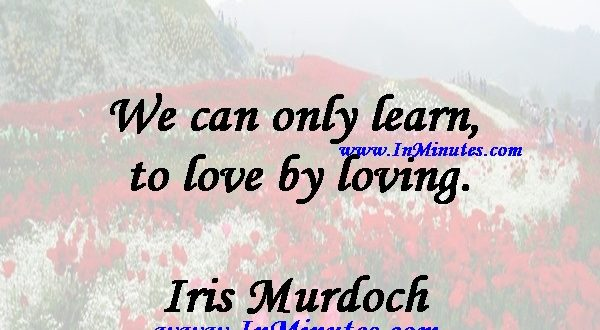 We can only learn to love by loving.Iris Murdoch