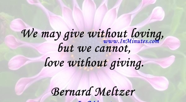 We may give without loving, but we cannot love without giving.Bernard Meltzer