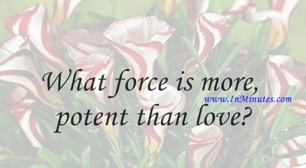 What force is more potent than loveIgor Stravinsky