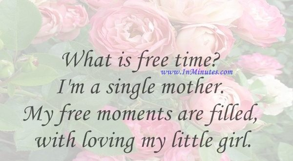 What is free time I'm a single mother. My free moments are filled with loving my little girl.Roma Downey