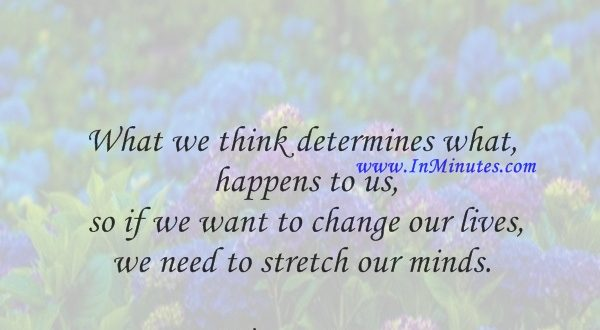 What we think determines what happens to us, so if we want to change our lives, we need to stretch our minds.Wayne Dyer