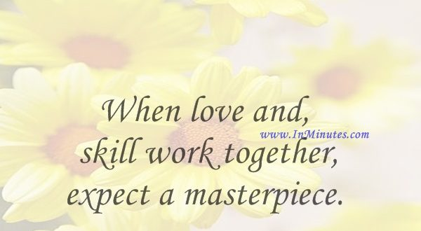 When love and skill work together, expect a masterpiece.John Ruskin