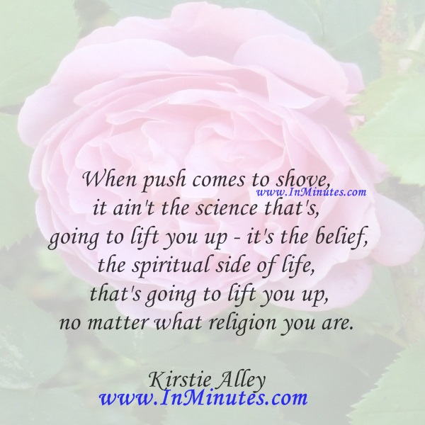 When push comes to shove, it ain't the science that's going to lift you up - it's the belief, the spiritual side of life, that's going to lift you up, no matter what religion you are.Kirstie Alley