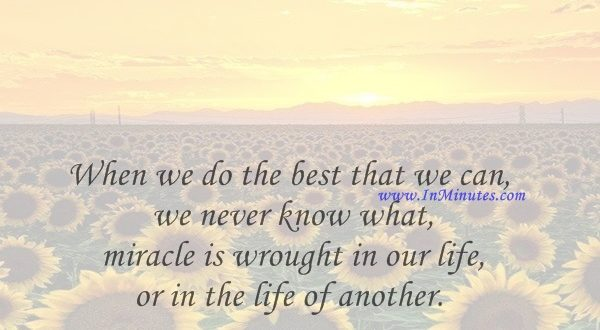 When we do the best that we can, we never know what miracle is wrought in our life, or in the life of another.Helen Keller