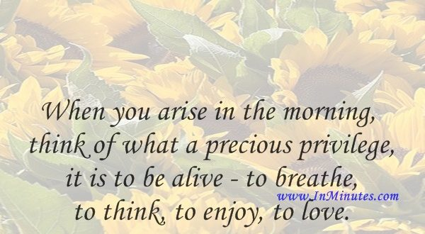 When you arise in the morning, think of what a precious privilege it is to be alive - to breathe, to think, to enjoy, to love.Marcus Aurelius